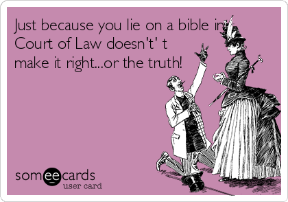 Just because you lie on a bible in Court of Law doesn't' t make it right...or the truth!
