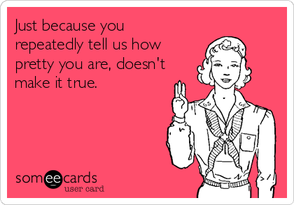 Just because you repeatedly tell us how pretty you are, doesn't make it true.