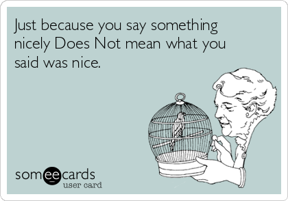 Just because you say something nicely Does Not mean what you said was nice.
