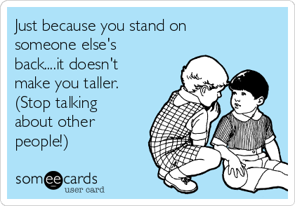 Just because you stand on someone else's back....it doesn't make you taller. (Stop talking about other people!)