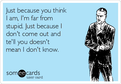 Just because you think I am, I'm far from stupid. Just because I don't come out and te'll you doesn't mean I don't know.