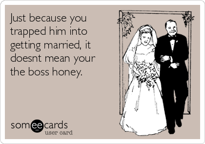 Just because you trapped him into getting married, it doesnt mean your the boss honey.