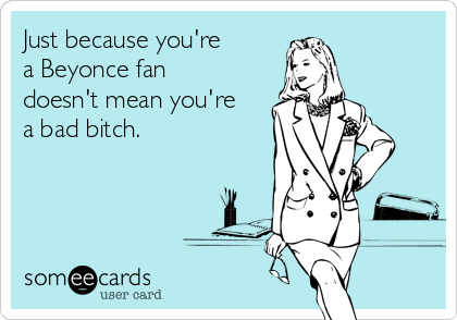Just because you're a Beyonce fan doesn't mean you're a bad bitch.