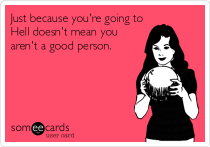 Just because you're going to Hell doesn't mean you aren't a good person.