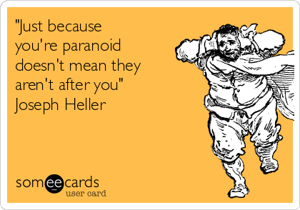 """""""Just because you're paranoid doesn't mean they aren't after you"""" Joseph Heller"""