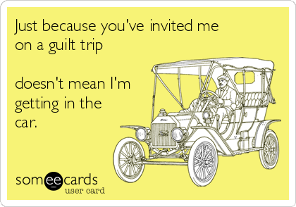 Just because you've invited me on a guilt trip  doesn't mean I'm getting in the car.