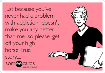 Just because you've never had a problem with addiction...doesn't make you any better than me...so please, get off your high horse.True story....