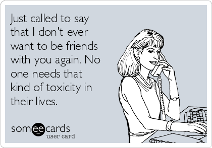 Just called to say that I don't ever want to be friends with you again. No one needs that kind of toxicity in their lives.
