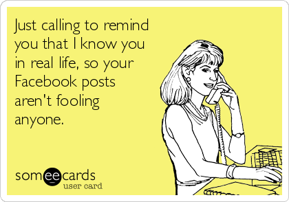 Just calling to remind you that I know you in real life, so your Facebook posts aren't fooling anyone.