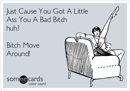Just Cause You Got A Little Ass You A Bad Bitch huh?  Bitch Move Around!