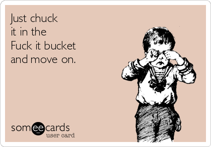Just chuck  it in the  Fuck it bucket and move on.