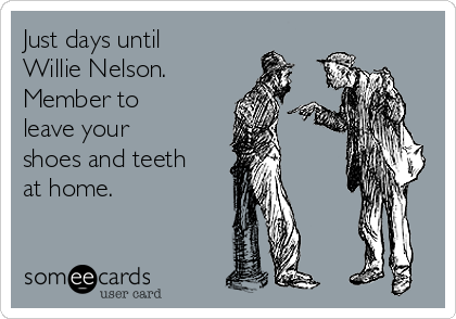 Just days until Willie Nelson. Member to leave your shoes and teeth at home.