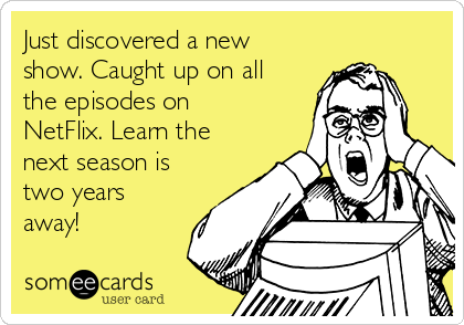 Just discovered a new show. Caught up on all the episodes on NetFlix. Learn the next season is two years away!