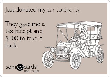 Just donated my car to charity.   They gave me a tax receipt and $100 to take it back.