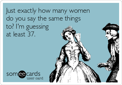 Just exactly how many women do you say the same things to? I'm guessing at least 37.