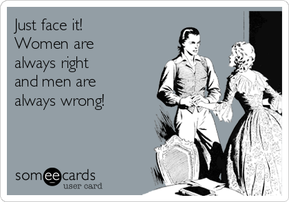 Just face it! Women are always right and men are always wrong!