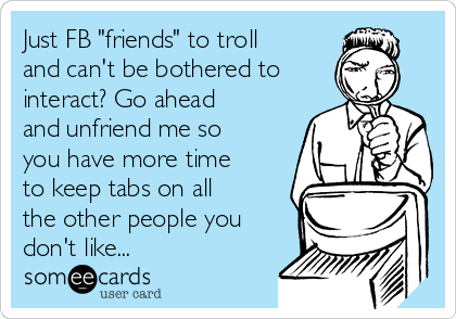 """Just FB """"friends"""" to troll and can't be bothered to interact? Go ahead and unfriend me so you have more time to keep tabs on all the other people you don't like..."""