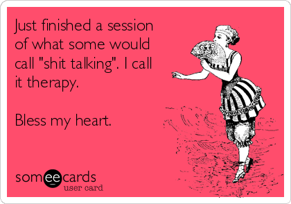 """Just finished a session of what some would call """"shit talking"""". I call it therapy.   Bless my heart."""
