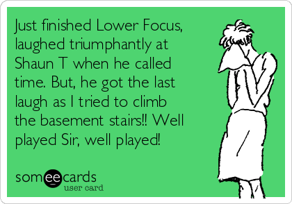 Just finished Lower Focus, laughed triumphantly at Shaun T when he called time. But, he got the last laugh as I tried to climb the basement stairs!! Well played Sir, well played!