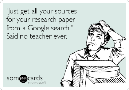 """""""Just get all your sources for your research paper from a Google search."""" Said no teacher ever."""