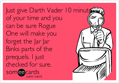 Just give Darth Vader 10 minutes of your time and you can be sure Rogue One will make you forget the Jar Jar Binks parts of the prequels. I just checked for sure.
