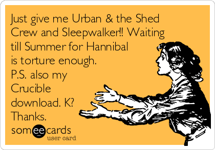 Just give me Urban & the Shed Crew and Sleepwalker!! Waiting till Summer for Hannibal is torture enough. P.S. also my Crucible download. K? Thanks.