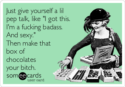 "Just give yourself a lil pep talk, like ""I got this. I'm a fucking badass. And sexy."" Then make that box of chocolates your bitch."