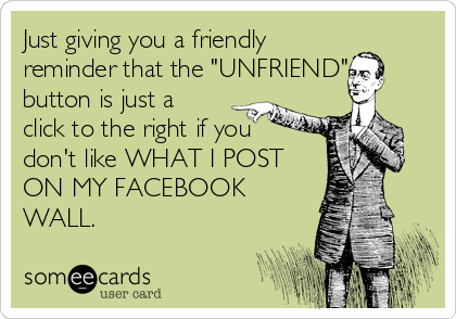"""Just giving you a friendly reminder that the """"UNFRIEND"""" button is just a click to the right if you don't like WHAT I POST ON MY FACEBOOK WALL."""