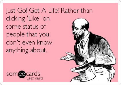 Just Go! Get A Life! Rather than clicking 'Like' on  some status of people that you don't even know anything about.