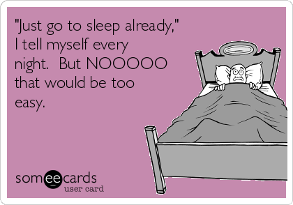 """Just go to sleep already,"" I tell myself every night.  But NOOOOO that would be too easy."