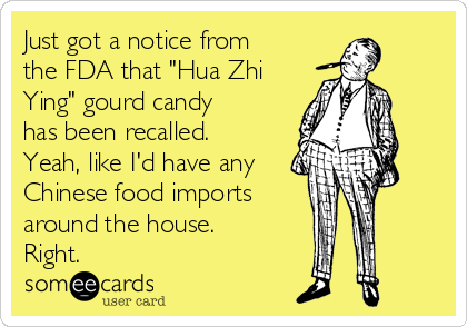 "Just got a notice from the FDA that ""Hua Zhi Ying"" gourd candy has been recalled. Yeah, like I'd have any Chinese food imports around the house.  Right."