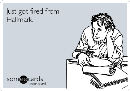 Just got fired from Hallmark.