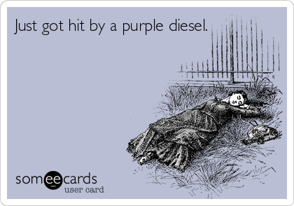 Just got hit by a purple diesel.