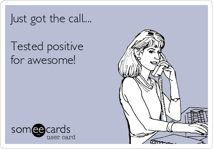 Just got the call....   Tested positive for awesome!