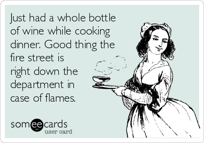 Just had a whole bottle of wine while cooking dinner. Good thing the fire street is right down the department in case of flames.