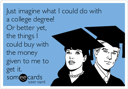 Just imagine what I could do with a college degree! Or better yet,  the things I could buy with the money given to me to get it.