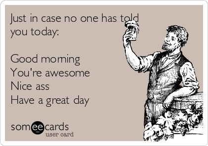 Just in case no one has told you today:  Good morning You're awesome Nice ass  Have a great day