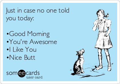 Just in case no one told you today:   •Good Morning  •You're Awesome  •I Like You •Nice Butt