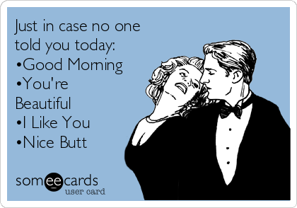 Just in case no one told you today: •Good Morning  •You're Beautiful  •I Like You  •Nice Butt