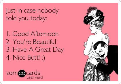 Just in case nobody told you today:  1. Good Afternoon 2. You're Beautiful 3. Have A Great Day 4. Nice Butt! ;)