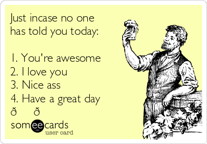 Just incase no one has told you today:  1. You're awesome 2. I love you 3. Nice ass 4. Have a great day