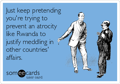 Just keep pretending you're trying to prevent an atrocity like Rwanda to justify meddling in other countries' affairs.