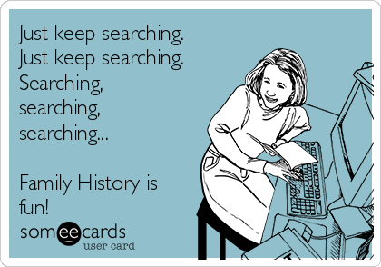 Just keep searching. Just keep searching. Searching, searching, searching...  Family History is fun!