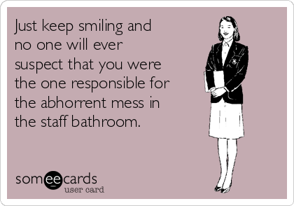 Just keep smiling and no one will ever suspect that you were the one responsible for the abhorrent mess in the staff bathroom.