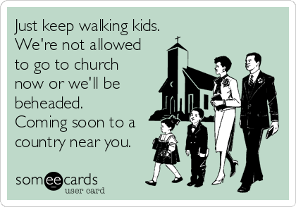 Just keep walking kids. We're not allowed to go to church now or we'll be beheaded.  Coming soon to a country near you.