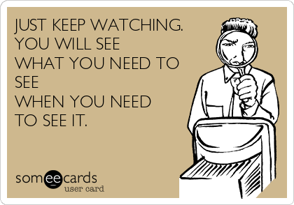JUST KEEP WATCHING. YOU WILL SEE WHAT YOU NEED TO SEE WHEN YOU NEED TO SEE IT.