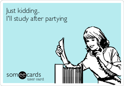 Just kidding.. I'll study after partying