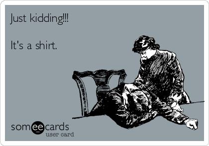 Just kidding!!!  It's a shirt.