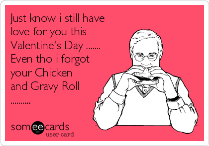 Just know i still have love for you this  Valentine's Day ....... Even tho i forgot your Chicken and Gravy Roll ..........