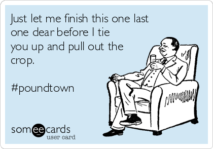 Just let me finish this one last one dear before I tie you up and pull out the crop.  #poundtown
